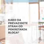 Kako da prevaziđete strah od pokretanja bloga?